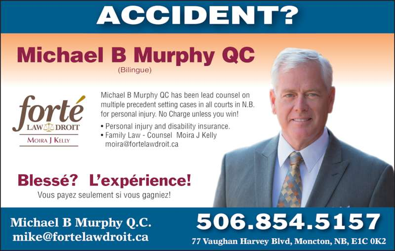 Michael B Murphy Qc (506-854-5157) - Display Ad - ACCIDENT? 506.854.5157Michael B Murphy Q.C. Michael B Murphy QC has been lead counsel on  multiple precedent setting cases in all courts in N.B.   for personal injury. No Charge unless you win! • Personal injury and disability insurance. • Family Law - Counsel  Moira J Kelly  Michael B Murphy QC (Bilingue) Blessé?  L'expérience! Vous payez seulement si vous gagniez!