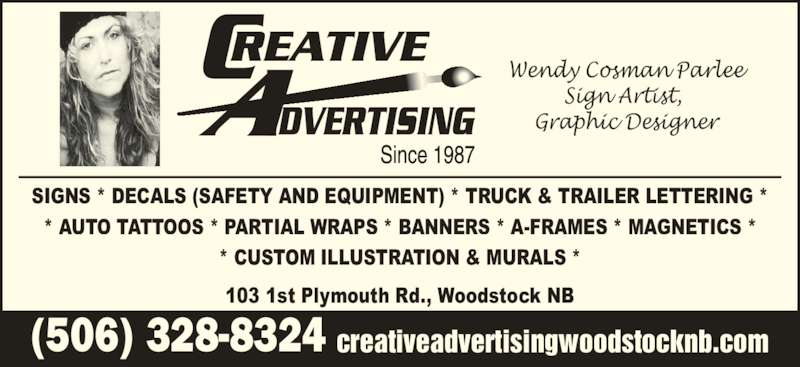Creative Advertising Signs & Designs (506-328-8324) - Display Ad - creativeadvertisingwoodstocknb.com(506) 328-8324 SIGNS * DECALS (SAFETY AND EQUIPMENT) * TRUCK & TRAILER LETTERING * * AUTO TATTOOS * PARTIAL WRAPS * BANNERS * A-FRAMES * MAGNETICS * * CUSTOM ILLUSTRATION & MURALS * 103 1st Plymouth Rd., Woodstock NB Wendy Cosman Parlee Sign Artist,  Graphic Designer