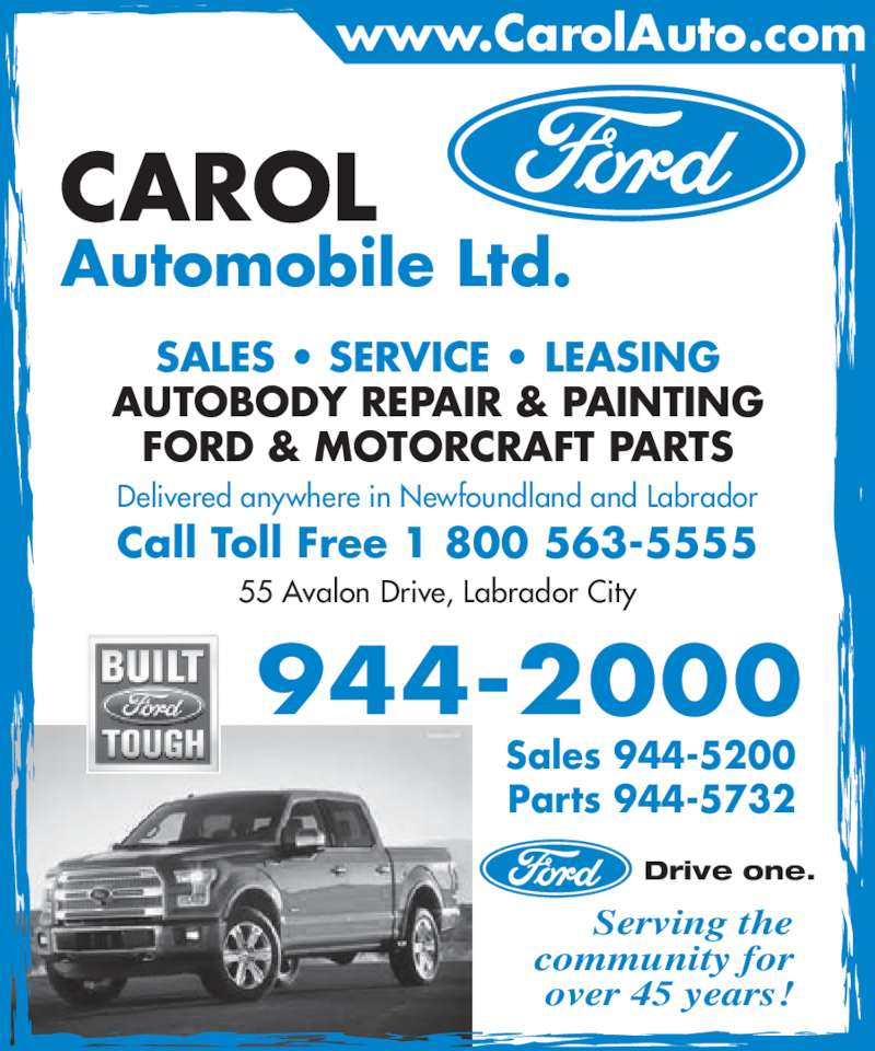 Carol Automobile Ltd (709-944-2000) - Display Ad - CAROL Automobile Ltd. Serving the community for over 45 years! SALES • SERVICE • LEASING AUTOBODY REPAIR & PAINTING FORD & MOTORCRAFT PARTS Delivered anywhere in Newfoundland and Labrador Call Toll Free 1 800 563-5555 55 Avalon Drive, Labrador City Sales 944-5200 Parts 944-5732 944-2000 www.CarolAuto.com Drive one.