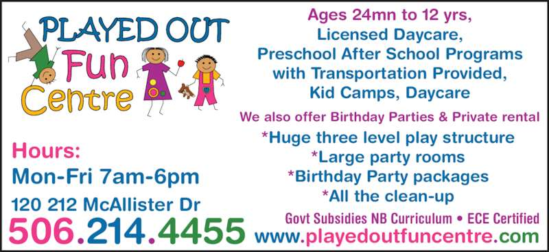 Played Out Centre (506-214-4455) - Display Ad - with Transportation Provided, Kid Camps, Daycare 506.214.4455 120 212 McAllister Dr We also offer Birthday Parties & Private rental www.playedoutfuncentre.com Hours: Mon-Fri 7am-6pm Govt Subsidies NB Curriculum • ECE Certified *Huge three level play structure *Large party rooms *Birthday Party packages *All the clean-up Ages 24mn to 12 yrs, Licensed Daycare, Preschool After School Programs