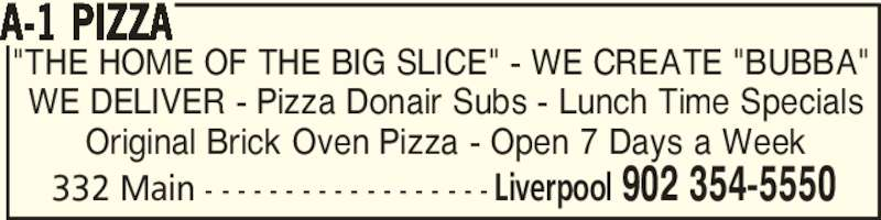 """A-1 Pizza (902-354-5550) - Annonce illustrée======= - A-1 PIZZA 332 Main - - - - - - - - - - - - - - - - - - Liverpool 902 354-5550 """"THE HOME OF THE BIG SLICE"""" - WE CREATE """"BUBBA""""  WE DELIVER - Pizza Donair Subs - Lunch Time Specials Original Brick Oven Pizza - Open 7 Days a Week"""