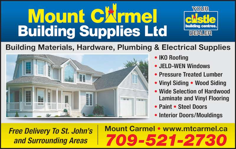 Mount Carmel Building Supplies Ltd (709-521-2730) - Display Ad - Building Materials, Hardware, Plumbing & Electrical Supplies 709-521-2730 Mount Carmel • www.mtcarmel.caFree Delivery To St. John's and Surrounding Areas • IKO Roofing • JELD-WEN Windows • Pressure Treated Lumber • Vinyl Siding • Wood Siding • Wide Selection of Hardwood    Laminate and Vinyl Flooring • Paint • Steel Doors • Interior Doors/Mouldings YOUR DEALER