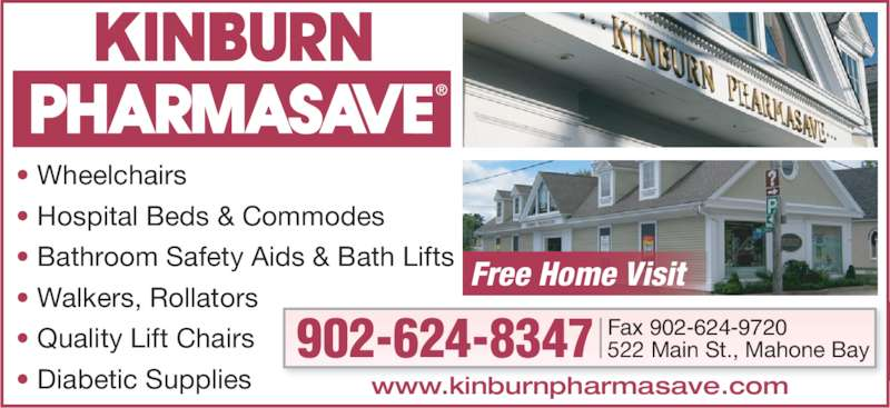 Pharmasave (902-624-8347) - Display Ad - • Wheelchairs • Hospital Beds & Commodes • Bathroom Safety Aids & Bath Lifts • Walkers, Rollators • Quality Lift Chairs • Diabetic Supplies Sales • Rentals • Repairs Fax 902-624-9720 Free Home Visit www.kinburnpharmasave.com 522 Main St., Mahone Bay902-624-8347