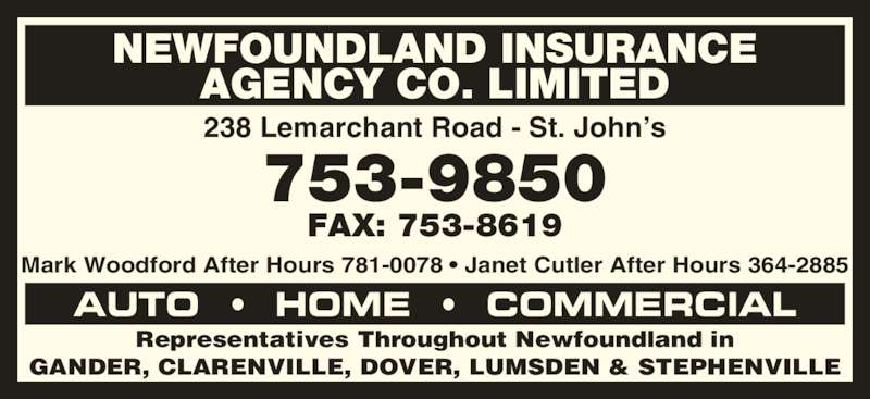 Newfoundland Insurance Agency Co Ltd (709-753-9850) - Display Ad - 238 Lemarchant Road - St. John's Mark Woodford After Hours 781-0078 • Janet Cutler After Hours 364-2885 Representatives Throughout Newfoundland in GANDER, CLARENVILLE, DOVER, LUMSDEN & STEPHENVILLE AUTO  •  HOME  •  COMMERCIAL NEWFOUNDLAND INSURANCE AGENCY CO. LIMITED 753-9850 FAX: 753-8619
