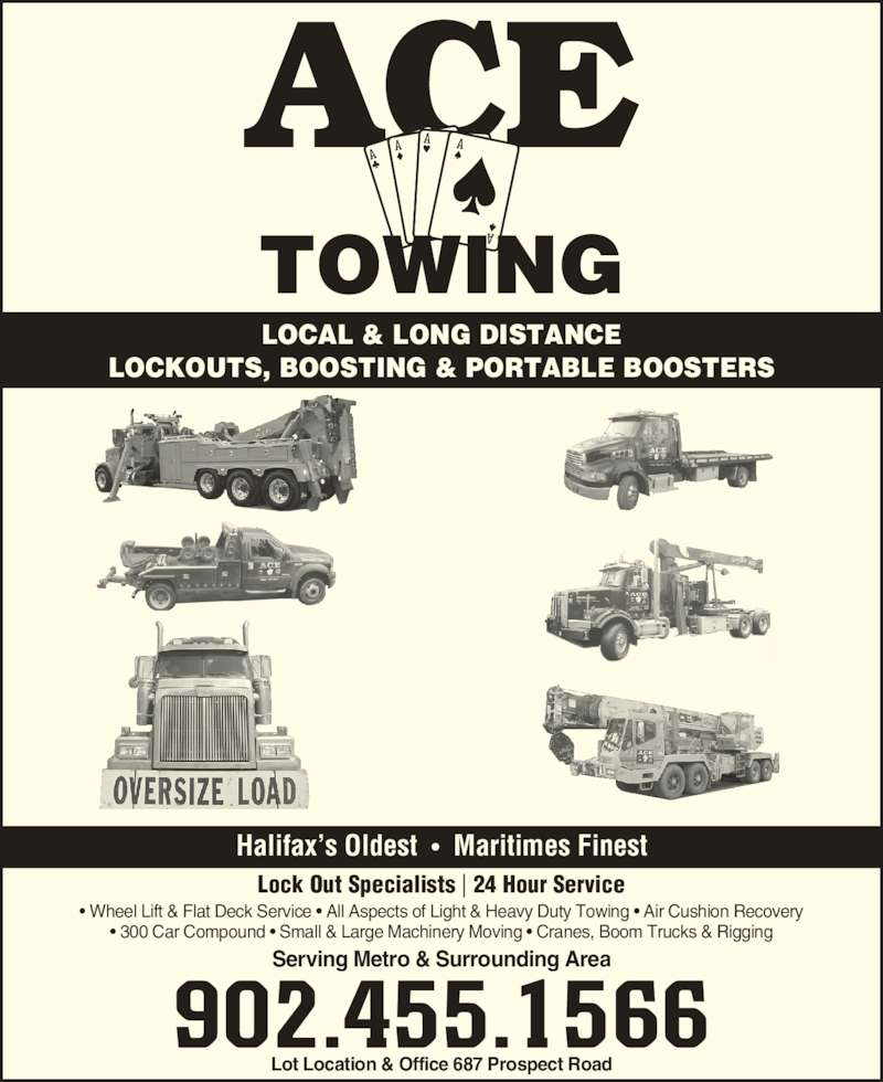 Ace Towing (902-455-1566) - Display Ad - • Wheel Lift & Flat Deck Service • All Aspects of Light & Heavy Duty Towing • Air Cushion Recovery • 300 Car Compound • Small & Large Machinery Moving • Cranes, Boom Trucks & Rigging Lot Location & Office 687 Prospect Road Serving Metro & Surrounding Area 902.455.1566 Halifax's Oldest  •  Maritimes Finest Lock Out Specialists | 24 Hour Service LOCAL & LONG DISTANCE LOCKOUTS, BOOSTING & PORTABLE BOOSTERS