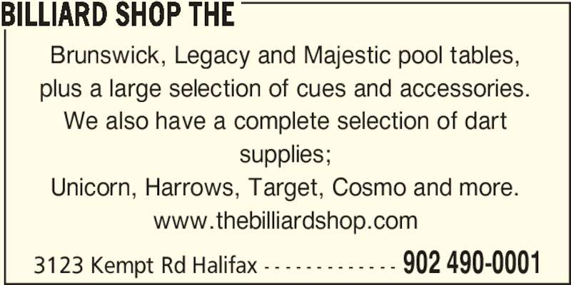 The Billiard Shop (902-490-0001) - Display Ad - 3123 Kempt Rd Halifax - - - - - - - - - - - - - 902 490-0001 BILLIARD SHOP THE Brunswick, Legacy and Majestic pool tables, plus a large selection of cues and accessories. We also have a complete selection of dart supplies; Unicorn, Harrows, Target, Cosmo and more. www.thebilliardshop.com