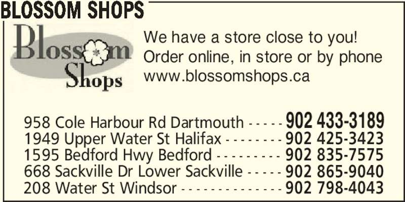 Blossom Shops (902-433-3189) - Display Ad - BLOSSOM SHOPS We have a store close to you! Order online, in store or by phone www.blossomshops.ca 668 Sackville Dr Lower Sackville - - - - - 902 865-9040 208 Water St Windsor - - - - - - - - - - - - - - 902 798-4043 958 Cole Harbour Rd Dartmouth - - - - - 902 433-3189 1949 Upper Water St Halifax - - - - - - - - 902 425-3423 1595 Bedford Hwy Bedford - - - - - - - - - 902 835-7575