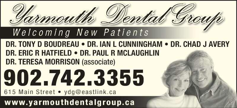 Yarmouth Dental Group (902-742-3355) - Display Ad - 902.742.3355 Yarmouth Dental Group W e l c o m i n g  N e w  P a t i e n t s DR. TONY D BOUDREAU • DR. IAN L CUNNINGHAM • DR. CHAD J AVERY DR. ERIC R HATFIELD • DR. PAUL R MCLAUGHLIN DR. TERESA MORRISON (associate) www.yarmouthdentalgroup.ca