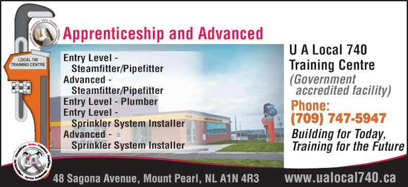 UA Local 740 Training Centre (709-747-5947) - Display Ad - U A Local 740 Training Centre (Government   accredited facility) Apprenticeship and Advanced 48 Sagona Avenue, Mount Pearl, NL A1N 4R3 Phone: (709) 747-5947 Building for Today, Training for the Future Entry Level -    Steamfitter/Pipefitter Advanced -    Steamfitter/Pipefitter Entry Level - Plumber Entry Level -    Sprinkler System Installer Advanced -    Sprinkler System Installer www.ualocal740.ca