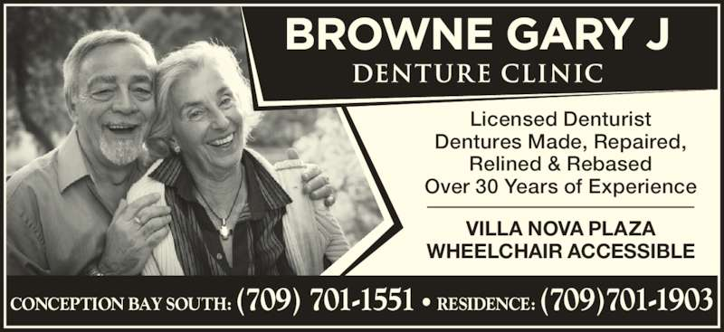 Gary J Browne Denture Clinic (709-834-2117) - Display Ad - Dentures Made, Repaired, Licensed Denturist Relined & Rebased Over 30 Years of Experience CONCEPTION BAY SOUTH: (709) 701-1551 • RESIDENCE: (709)701-1903 VILLA NOVA PLAZA WHEELCHAIR ACCESSIBLE
