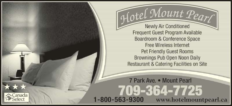 Hotel Mount Pearl (709-364-7725) - Annonce illustrée======= - Frequent Guest Program Available Boardroom & Conference Space Free Wireless Internet Pet Friendly Guest Rooms Brownings Pub Open Noon Daily Restaurant & Catering Facilities on Site 709-364-7725 7 Park Ave. • Mount Pearl 1-800-563-9300 www.hotelmountpearl.ca Newly Air Conditioned