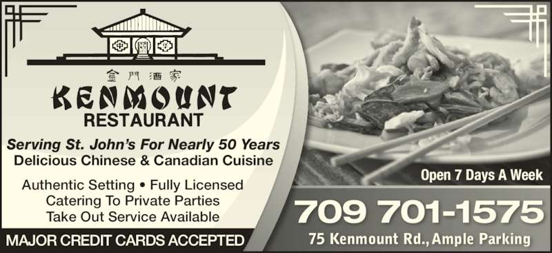 Kenmount Restaurant (709-753-8385) - Annonce illustrée======= - 709 701-1575 75 Kenmount Rd., Ample ParkingMAJOR CREDIT CARDS ACCEPTED Open 7 Days A Week Authentic Setting • Fully Licensed Catering To Private Parties Take Out Service Available Delicious Chinese & Canadian Cuisine Serving St. John's For Nearly 50 Years