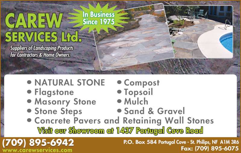 Carew Services Ltd (709-895-6942) - Display Ad - SERVICES Ltd. Suppliers of Landscaping Products  for Contractors & Home Owners: P.O. Box 584 Portugal Cove - St. Philips, NF  A1M 3R6 Fax: (709) 895-6075 In Business Since 1975 NATURAL STONE Flagstone Masonry Stone Stone Steps Concrete Pavers and Retaining Wall Stones Compost Topsoil Mulch Sand & Gravel ● ● ● ● ● ● ● ● ● (709) 895-6942 CAREW Visit our Showroom at 1437 Portugal Cove Road www.carewservices.com