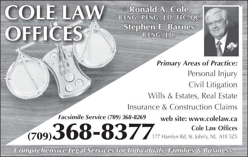 Cole Law Offices (709-368-8377) - Display Ad - Comprehensive Legal Services for Individuals, Families & Business. COLE LAW OFFICES (709)368-8377 Ronald A. Cole B.ENG., P.ENG., J.D., FEC, QC Stephen E. Barnes B.ENG., J.D. Personal Injury Civil Litigation Wills & Estates, Real Estate Insurance & Construction Claims Primary Areas of Practice: 177 Hamlyn Rd, St. John's, NL  A1E 5Z5 web site: www.colelaw.ca Cole Law Offices Facsimile Service (709) 368-8269