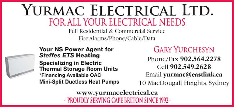Yurmac Electrical Ltd (902-564-2278) - Display Ad - Full Residential & Commercial Service Fire Alarms/Phone/Cable/Data - PROUDLY SERVING CAPE BRETON SINCE 1992 - Your NS Power Agent for Steffes ETS Heating Specializing in Electric  Thermal Storage Room Units *Financing Available OAC Mini-Split Ductless Heat Pumps Gary Yurchesyn Phone/Fax 902.564.2278 Cell 902.549.2628 10 MacDougall Heights, Sydney www.yurmacelectrical.ca FOR ALL YOUR ELECTRICAL NEEDS
