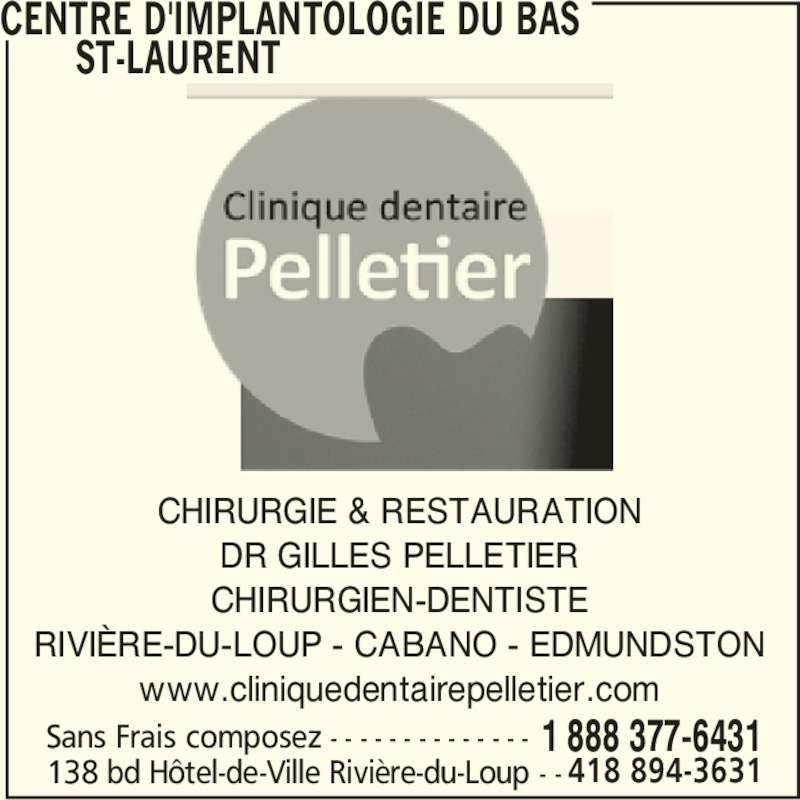 Centre d'Implantologie Du Bas St-Laurent (1-888-377-6431) - Annonce illustrée======= - CHIRURGIE & RESTAURATION DR GILLES PELLETIER CHIRURGIEN-DENTISTE RIVIÈRE-DU-LOUP - CABANO - EDMUNDSTON www.cliniquedentairepelletier.com CENTRE D'IMPLANTOLOGIE DU BAS        ST-LAURENT 138 bd Hôtel-de-Ville Rivière-du-Loup - - 1 888 377-6431Sans Frais composez - - - - - - - - - - - - - - 418 894-3631