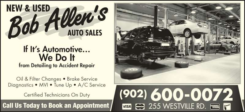 Bob Allen's Auto Sales (902-752-7110) - Display Ad - (902) 600-0072 If It's Automotive… We Do It from Detailing to Accident Repair Call Us Today to Book an Appointment 255 WESTVILLE RD. Oil & Filter Changes • Brake Service Diagnostics • MVI • Tune Up • A/C Service Certified Technicians On Duty