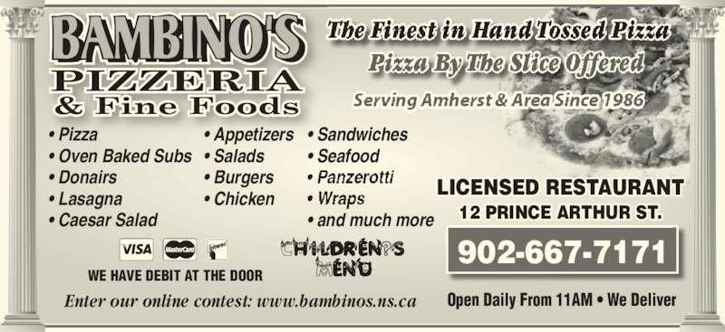 Bambino's Pizzeria (902-667-7171) - Annonce illustrée======= - 12 PRINCE ARTHUR ST. • Pizza • Oven Baked Subs • Donairs Enter our online contest: www.bambinos.ns.ca • Lasagna • Caesar Salad • Appetizers • Salads • Burgers • Chicken LICENSED RESTAURANT Open Daily From 11AM • We Deliver WE HAVE DEBIT AT THE DOOR • Sandwiches • Seafood • and much more 902-667-7171