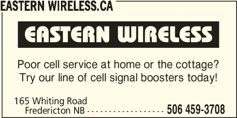 Eastern Wireless.ca (506-459-3708) - Display Ad - Poor cell service at home or the cottage? Try our line of cell signal boosters today! Fredericton NB - - - - - - - - - - - - - - - - - - 165 Whiting Road 506 459-3708 EASTERN WIRELESS.CA
