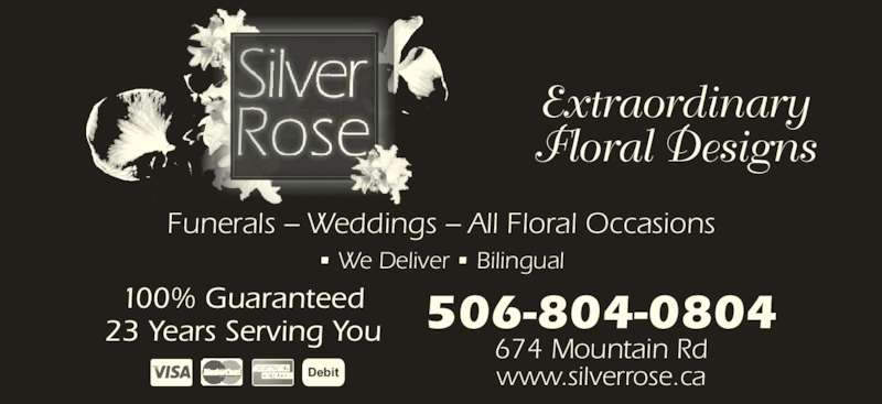 Silver Rose Emotions (506-855-5551) - Display Ad - Funerals – Weddings – All Floral Occasions • We Deliver • Bilingual Extraordinary Floral Designs 506-804-0804 674 Mountain Rd www.silverrose.ca 100% Guaranteed 23 Years Serving You Debit