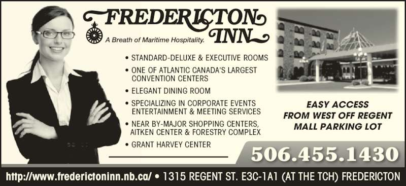 Fredericton Inn (506-455-1430) - Display Ad - EASY ACCESS FROM WEST OFF REGENT MALL PARKING LOT • STANDARD-DELUXE & EXECUTIVE ROOMS • ONE OF ATLANTIC CANADA'S LARGEST    CONVENTION CENTERS • ELEGANT DINING ROOM • SPECIALIZING IN CORPORATE EVENTS    ENTERTAINMENT & MEETING SERVICES • NEAR BY-MAJOR SHOPPING CENTERS,   AITKEN CENTER & FORESTRY COMPLEX • GRANT HARVEY CENTER 506.455.1430 http://www.frederictoninn.nb.ca/ • 1315 REGENT ST. E3C-1A1 (AT THE TCH) FREDERICTON