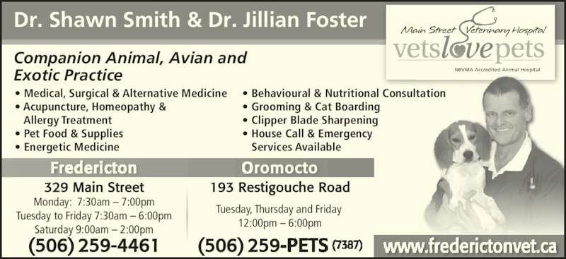 Main Street Veterinary Hospital (506-444-0000) - Display Ad - NBVMA Accredited Animal Hospital Dr. Shawn Smith & Dr. Jillian Foster Companion Animal, Avian and Exotic Practice Tuesday, Thursday and Friday  12:00pm – 6:00pm Fr romocto 193 Restigouche Road • Medical, Surgical & Alternative Medicine • Acupuncture, Homeopathy &    Allergy Treatment • Pet Food & Supplies • Energetic Medicine • Behavioural & Nutritional Consultation • Grooming & Cat Boarding • Clipper Blade Sharpening • House Call & Emergency     Services Available 329 Main Street Monday:  7:30am – 7:00pm Tuesday to Friday 7:30am – 6:00pm Saturday 9:00am – 2:00pm (506) 259-4461 (506) 259
