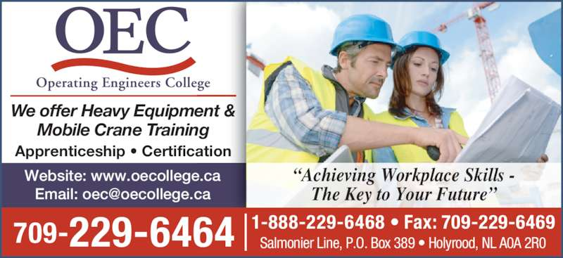 "Operating Engineers College (709-229-6464) - Display Ad - Mobile Crane Training Apprenticeship • Certification 709-229-6464 Website: www.oecollege.ca 1-888-229-6468 • Fax: 709-229-6469 Salmonier Line, P.O. Box 389 • Holyrood, NL A0A 2R0 ""Achieving Workplace Skills - We offer Heavy Equipment & The Key to Your Future"""