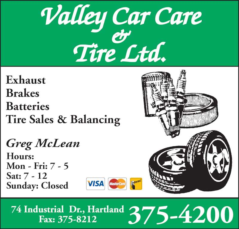 Valley Car Care & Tire Ltd (506-375-4200) - Display Ad - Exhaust Brakes Batteries Tire Sales & Balancing Greg McLean Hours: Mon - Fri: 7 - 5 Sat: 7 - 12 Sunday: Closed Valley Car Care & Tire Ltd. 375-420074 Industrial  Dr., HartlandFax: 375-8212