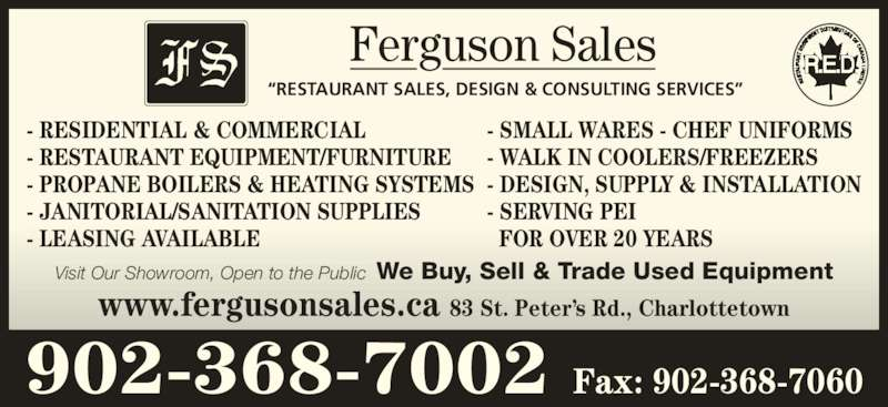 "Ferguson Sales (902-368-7002) - Display Ad - ""RESTAURANT SALES, DESIGN & CONSULTING SERVICES"" Ferguson Sales - RESIDENTIAL & COMMERCIAL - RESTAURANT EQUIPMENT/FURNITURE - PROPANE BOILERS & HEATING SYSTEMS - JANITORIAL/SANITATION SUPPLIES - LEASING AVAILABLE - SMALL WARES - CHEF UNIFORMS - WALK IN COOLERS/FREEZERS - DESIGN, SUPPLY & INSTALLATION - SERVING PEI FOR OVER 20 YEARS Visit Our Showroom, Open to the Public  We Buy, Sell & Trade Used Equipment www.fergusonsales.ca 83 St. Peter's Rd., Charlottetown 902-368-7002 Fax: 902-368-7060"