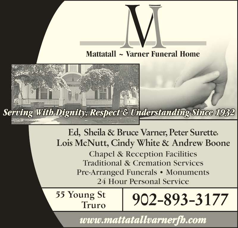 Mattatall-Varner Funeral Home (902-893-3177) - Display Ad - 55 Young St Truro 902-893-3177 Mattatall ~ Varner Funeral Home Ed,  Sheila & Bruce Varner, Peter Surette, Lois McNutt, Cindy White & Andrew Boone Chapel & Reception Facilities Traditional & Cremation Services Pre-Arranged Funerals • Monuments 24 Hour Personal Service www.mattatallvarnerfh.com Serving With Dignity, Respect & Understanding Since 1932