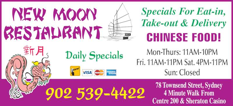 New Moon Restaurant (902-539-4422) - Annonce illustrée======= - Sun: Closed Daily Specials Fri. 11AM-11PM Sat. 4PM-11PM 78 Townsend Street, Sydney 4 Minute Walk From Centre 200 & Sheraton Casino Specials For Eat-in, Take-out & Delivery CHINESE FOOD! 902 539-4422 Mon-Thurs: 11AM-10PM