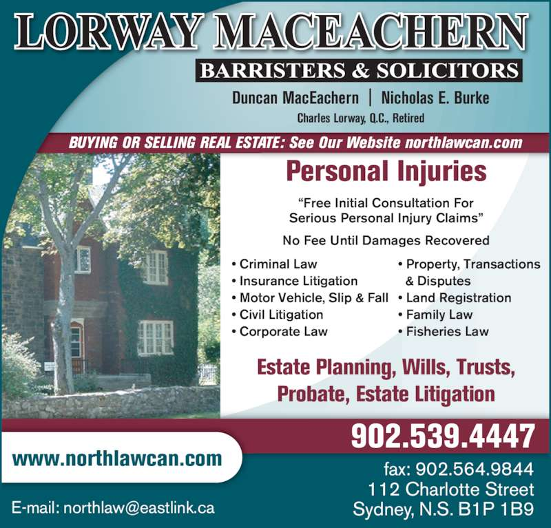 "Lorway MacEachern (902-539-4447) - Display Ad - Duncan MacEachern  |  Nicholas E. Burke Charles Lorway, Q.C., Retired BUYING OR SELLING REAL ESTATE: See Our Website northlawcan.com fax: 902.564.9844 112 Charlotte Street www.northlawcan.com 902.539.4447 Personal Injuries Estate Planning, Wills, Trusts, Probate, Estate Litigation ""Free Initial Consultation For Serious Personal Injury Claims"" No Fee Until Damages Recovered • Criminal Law • Insurance Litigation • Motor Vehicle, Slip & Fall • Civil Litigation • Corporate Law • Property, Transactions   & Disputes • Land Registration • Family Law • Fisheries Law"