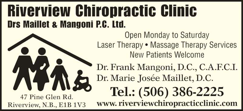 Riverview Chiropractic Clinic (506-386-2225) - Display Ad - Riverview Chiropractic Clinic Drs Maillet & Mangoni P.C. Ltd. Dr. Frank Mangoni, D.C., C.A.F.C.I. Dr. Marie Josée Maillet, D.C. Tel.: (506) 386-2225 www. riverviewchiropracticclinic.com 47 Pine Glen Rd. Riverview, N.B., E1B 1V3 Open Monday to Saturday Laser Therapy • Massage Therapy Services New Patients Welcome