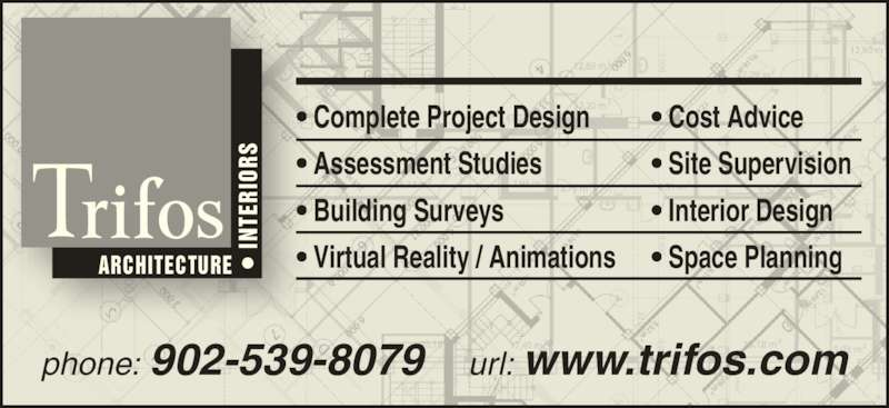 Trifos Design Consultants (902-539-8079) - Display Ad - ARCHITECTURE IN TE RI OR • Complete Project Design • Assessment Studies • Building Surveys • Virtual Reality / Animations • Cost Advice • Site Supervision • Interior Design • Space Planning phone: 902-539-8079 url: www.trifos.com IN TE RI OR