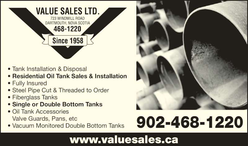 Value Sales Ltd (902-468-1220) - Display Ad - 902-468-1220 • Tank Installation & Disposal • Residential Oil Tank Sales & Installation • Fully Insured www.valuesales.ca Valve Guards, Pans, etc • Vacuum Monitored Double Bottom Tanks • Steel Pipe Cut & Threaded to Order • Oil Tank Accessories • Fiberglass Tanks • Single or Double Bottom Tanks
