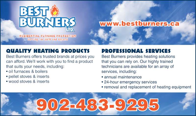 Best Burners Ltd (902-483-9295) - Display Ad - Quality Heating Products Best Burners offers trusted brands at prices you can afford. We'll work with you to find a product that suits your needs, including: • oil furnaces & boilers • pellet stoves & inserts • wood stoves & inserts 902-483-9295 www.bestburners.ca