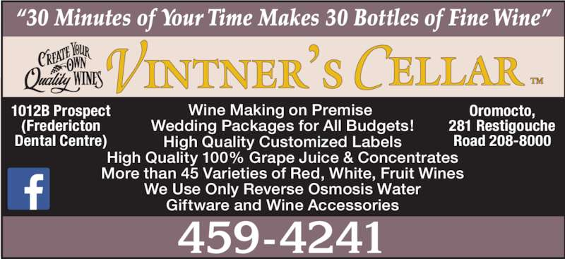 "Vintner's Cellar (506-459-4241) - Display Ad - ""30 Minutes of  Your Time Makes 30 Bottles of Fine Wine"" 459-4241 Oromocto, 281 Restigouche Road 208-8000 1012B Prospect (Fredericton Dental Centre) Wine Making on Premise  Wedding Packages for All Budgets! High Quality Customized Labels High Quality 100% Grape Juice & Concentrates More than 45 Varieties of Red, White, Fruit Wines We Use Only Reverse Osmosis Water Giftware and Wine Accessories"