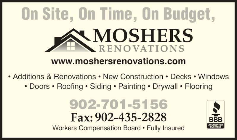 Mosher's Renovations Ltd (902-830-3856) - Display Ad - On Site, On Time, On Budget, • Additions & Renovations • New Construction • Decks • Windows • Doors • Roofing • Siding • Painting • Drywall • Flooring Workers Compensation Board • Fully Insured 902-701-5156 www.moshersrenovations.com