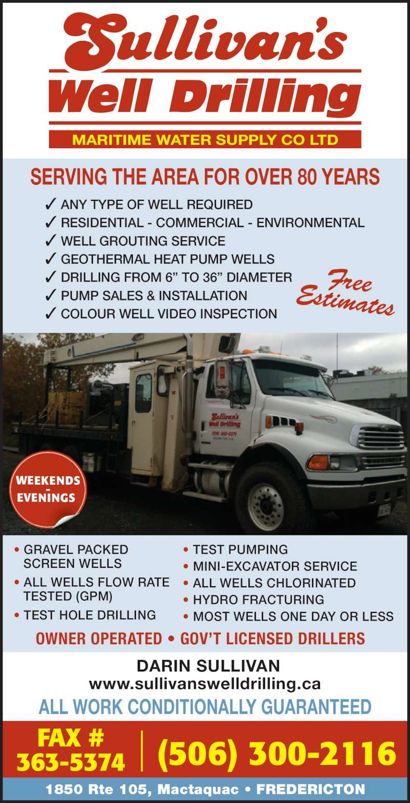 "Sullivan's Well Drilling Ltd (506-363-5371) - Display Ad - SERVING THE AREA FOR OVER 80 YEARS ANY TYPE OF WELL REQUIRED RESIDENTIAL - COMMERCIAL - ENVIRONMENTAL WELL GROUTING SERVICE GEOTHERMAL HEAT PUMP WELLS DRILLING FROM 6"" TO 36"" DIAMETER PUMP SALES & INSTALLATION COLOUR WELL VIDEO INSPECTION MARITIME WATER SUPPLY CO LTD ALL WORK CONDITIONALLY GUARANTEED 1850 Rte 105, Mactaquac • FREDERICTON OWNER OPERATED • GOV'T LICENSED DRILLERS DARIN SULLIVAN www.sullivanswelldrilling.ca (506) 300-2116FAX #363-5374 FreeEstimates • GRAVEL PACKED  SCREEN WELLS • ALL WELLS FLOW RATE  TESTED (GPM) • TEST HOLE DRILLING • TEST PUMPING • MINI-EXCAVATOR SERVICE • ALL WELLS CHLORINATED • HYDRO FRACTURING • MOST WELLS ONE DAY OR LESS WEEKENDS EVENINGS"
