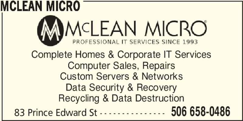 Mclean Micro (506-658-0486) - Display Ad - MCLEAN MICRO Complete Homes & Corporate IT Services Computer Sales, Repairs Custom Servers & Networks Data Security & Recovery Recycling & Data Destruction 83 Prince Edward St - - - - - - - - - - - - - - - 506 658-0486