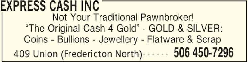 "Express Cash Inc (506-450-7296) - Display Ad - EXPRESS CASH INC 506 450-7296409 Union (Fredericton North)- - - - - - Not Your Traditional Pawnbroker! ""The Original Cash 4 Gold"" - GOLD & SILVER: Coins - Bullions - Jewellery - Flatware & Scrap"