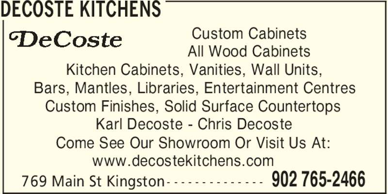 Decoste Kitchens Manufacturing Ltd (902-765-2466) - Display Ad - DECOSTE KITCHENS 902 765-2466769 Main St Kingston - - - - - - - - - - - - - - Custom Cabinets Kitchen Cabinets, Vanities, Wall Units, All Wood Cabinets Bars, Mantles, Libraries, Entertainment Centres Custom Finishes, Solid Surface Countertops Karl Decoste - Chris Decoste Come See Our Showroom Or Visit Us At: www.decostekitchens.com
