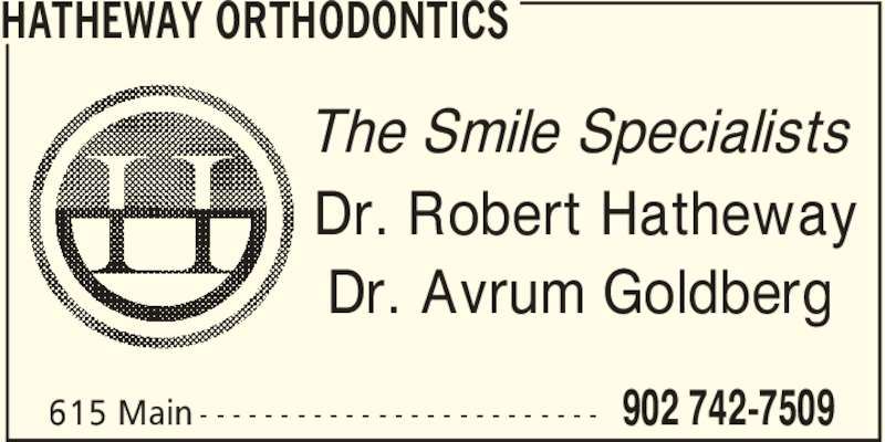 Hatheway Orthodontics (902-742-7509) - Display Ad - 902 742-7509615 Main - - - - - - - - - - - - - - - - - - - - - - - - - HATHEWAY ORTHODONTICS The Smile Specialists Dr. Robert Hatheway Dr. Avrum Goldberg