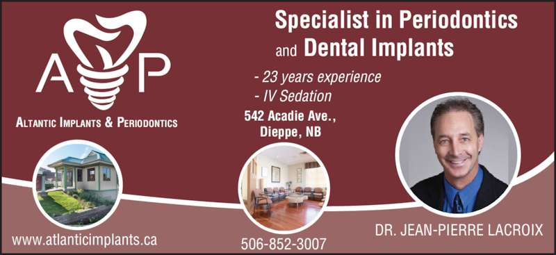 Atlantic Implants & Periodontics (506-852-3007) - Display Ad - www.atlanticimplants.ca 542 Acadie Ave., Dieppe, NB - 23 years experience - IV Sedation DR. JEAN-PIERRE LACROIX 506-852-3007 and Specialist in Periodontics Dental Implants ALTANTIC IMPLANTS & PERIODONTICS