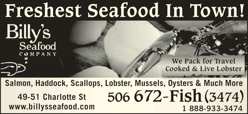 Billy's Seafood Company (506-672-3474) - Display Ad - Salmon, Haddock, Scallops, Lobster, Mussels, Oysters & Much More Freshest Seafood In Town! www.billysseafood.com 1 888-933-3474 506 672-Fish (3474)49-51 Charlotte St We Pack for Travel Cooked & Live Lobster