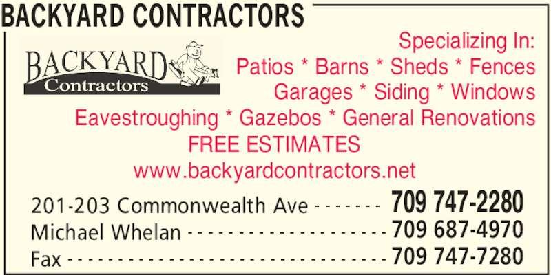 Backyard Contractors (709-747-2280) - Display Ad - Patios * Barns * Sheds * Fences Garages * Siding * Windows Eavestroughing * Gazebos * General Renovations FREE ESTIMATES www.backyardcontractors.net Specializing In: BACKYARD CONTRACTORS 201-203 Commonwealth Ave 709 747-2280- - - - - - - Michael Whelan 709 687-4970- - - - - - - - - - - - - - - - - - - - Fax 709 747-7280- - - - - - - - - - - - - - - - - - - - - - - - - - - - - - - -