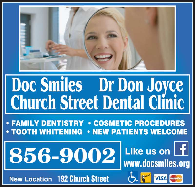 Joyce Don Dr (506-856-9002) - Display Ad - Doc Smiles    Dr Don Joyce Church Street Dental Clinic • FAMILY DENTISTRY  • COSMETIC PROCEDURES • TOOTH WHITENING  • NEW PATIENTS WELCOME 192 Church StreetNew Location Like us on www.docsmiles.org