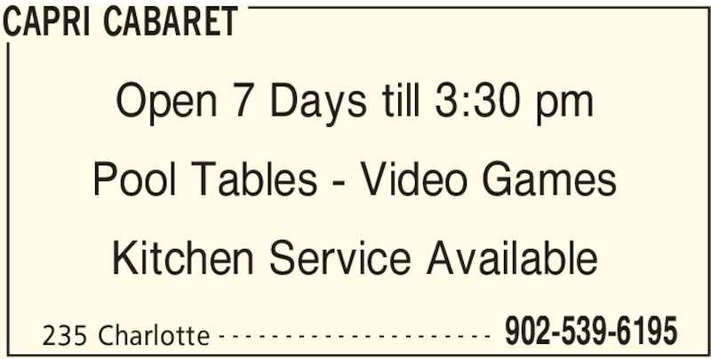 Capri Cabaret (902-539-6195) - Display Ad - CAPRI CABARET 235 Charlotte 902-539-6195- - - - - - - - - - - - - - - - - - - - - Open 7 Days till 3:30 pm Pool Tables - Video Games Kitchen Service Available