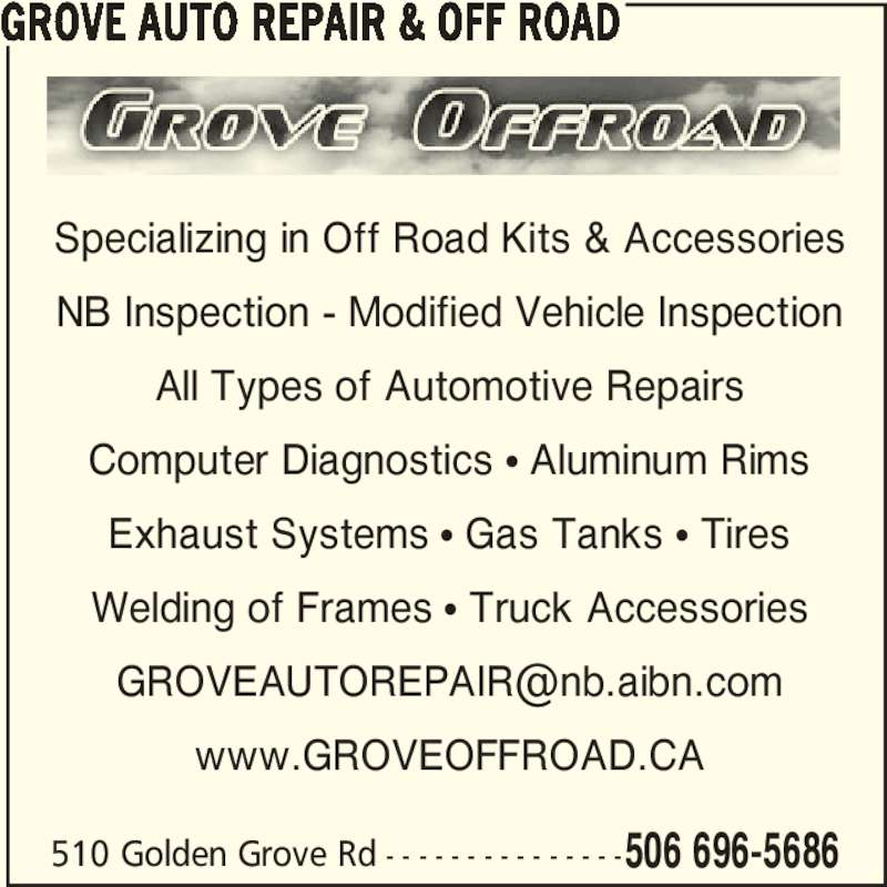 Grove Auto Repair & Off Road (506-696-5686) - Display Ad - 510 Golden Grove Rd - - - - - - - - - - - - - - -506 696-5686 Specializing in Off Road Kits & Accessories NB Inspection - Modified Vehicle Inspection All Types of Automotive Repairs Computer Diagnostics π Aluminum Rims Exhaust Systems π Gas Tanks π Tires Welding of Frames π Truck Accessories www.GROVEOFFROAD.CA GROVE AUTO REPAIR & OFF ROAD