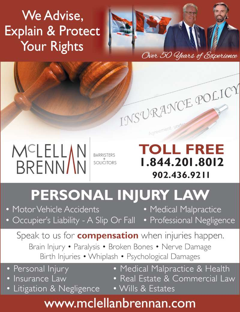 McLellan Brennan (9024369211) - Display Ad - • Wills & Estates • Real Estate & Commercial Law • Personal Injury Brain Injury • Paralysis • Broken Bones • Nerve Damage Explain & Protect  Your Rights PERSONAL INJURY LAW TOLL FREE • Insurance Law Birth Injuries • Whiplash • Psychological Damages • Litigation & Negligence • Motor Vehicle Accidents  • Medical Malpractice 902.436.9211 • Medical Malpractice & Health www.mclellanbrennan.com Speak to us for compensation when injuries happen. • Occupier's Liability - A Slip Or Fall • Professional Negligence  We Advise, 1.844.201.8012